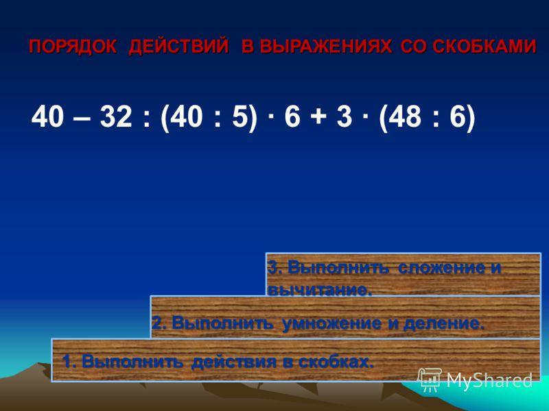 1. Выполнить действия в скобках. 40 – 32 : (40 : 5) · 6 + 3 · (48 : 6) 2. Выполнить умножение и деление. 3. Выполнить сложение и вычитание. ПОРЯДОК ДЕЙСТВИЙ В ВЫРАЖЕНИЯХ СО СКОБКАМИ