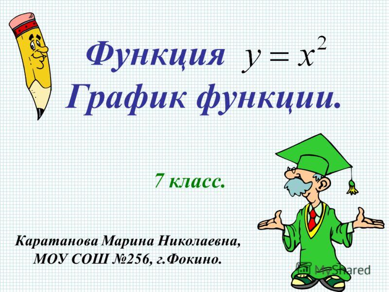 Функция График функции. 7 класс. Каратанова Марина Николаевна, МОУ СОШ 256, г.Фокино.