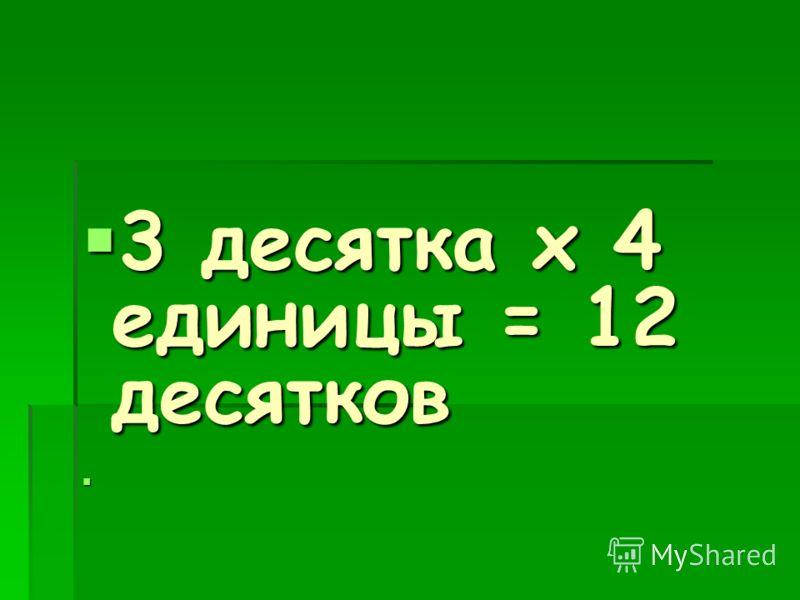 3 десятка х 4 единицы = 12 десятков 3 десятка х 4 единицы = 12 десятков