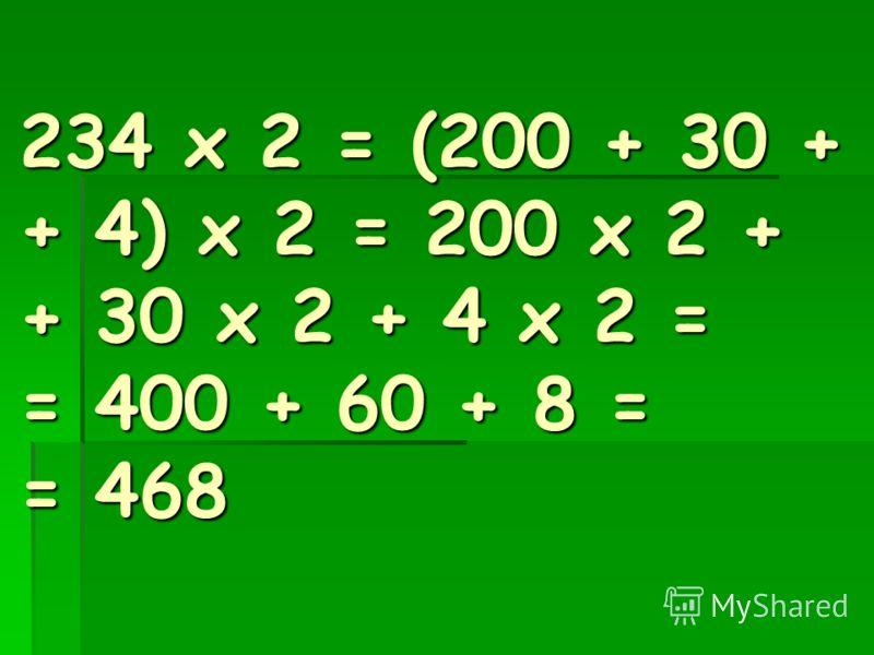 234 х 2 = (200 + 30 + + 4) х 2 = 200 х 2 + + 30 х 2 + 4 х 2 = = 400 + 60 + 8 = = 468