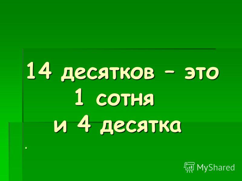 14 десятков – это 1 сотня 1 сотня и 4 десятка и 4 десятка