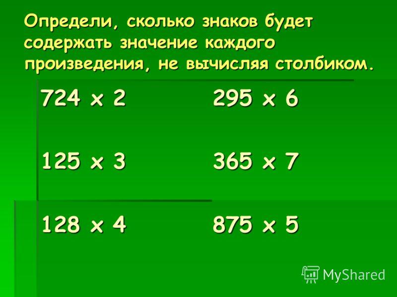 Определи, сколько знаков будет содержать значение каждого произведения, не вычисляя столбиком. 724 х 2 295 х 6 125 х 3 365 х 7 128 х 4 875 х 5