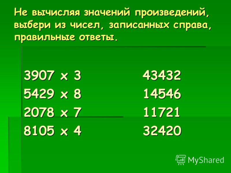Не вычисляя значений произведений, выбери из чисел, записанных справа, правильные ответы. 3907 х 3 43432 5429 х 8 14546 2078 х 7 11721 8105 х 4 32420