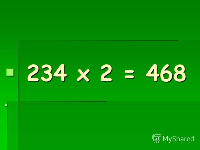 234 х 2 = 468 234 х 2 = 468