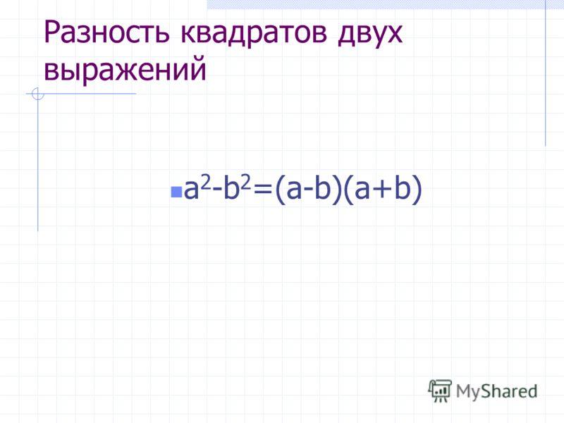 Разность квадратов двух выражений a 2 -b 2 =(a-b)(a+b)