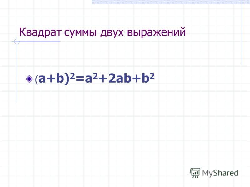 Квадрат суммы двух выражений ( a+b) 2 =a 2 +2ab+b 2
