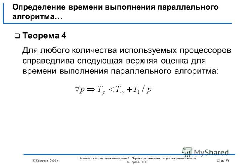 Н.Новгород, 2008 г. Основы параллельных вычислений: Оценка возможности распараллеливания © Гергель В.П. 15 из 38 Теорема 4 Для любого количества используемых процессоров справедлива следующая верхняя оценка для времени выполнения параллельного алгори