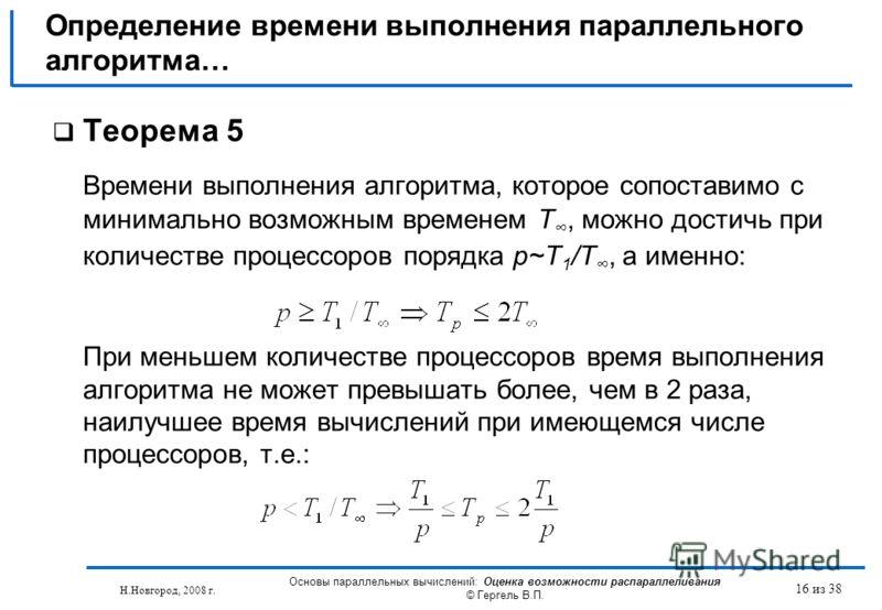 Н.Новгород, 2008 г. Основы параллельных вычислений: Оценка возможности распараллеливания © Гергель В.П. 16 из 38 Теорема 5 Времени выполнения алгоритма, которое сопоставимо с минимально возможным временем T, можно достичь при количестве процессоров п