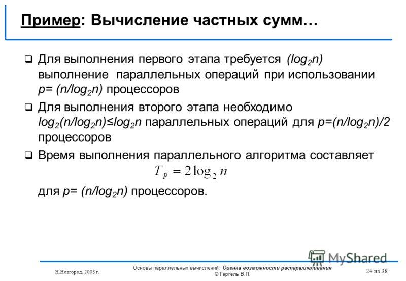 Н.Новгород, 2008 г. Основы параллельных вычислений: Оценка возможности распараллеливания © Гергель В.П. 24 из 38 Пример: Вычисление частных сумм… Для выполнения первого этапа требуется (log 2 n) выполнение параллельных операций при использовании p= (
