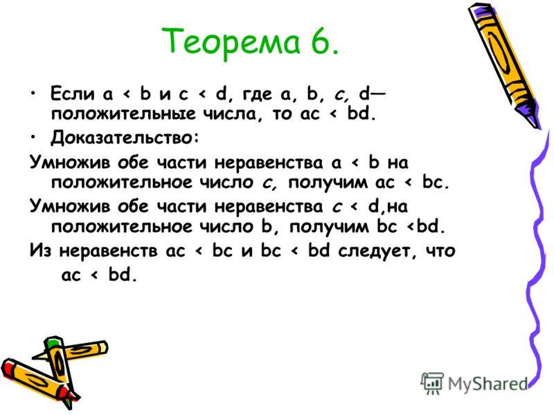 Теорема 6. Если а < b и с < d, где а, b, с, d положительные числа, то ас < bd. Доказательство: Умножив обе части неравенства а < b на положительное число с, получим ас < bс. Умножив обе части неравенства с < dна положительное число b, получим bс