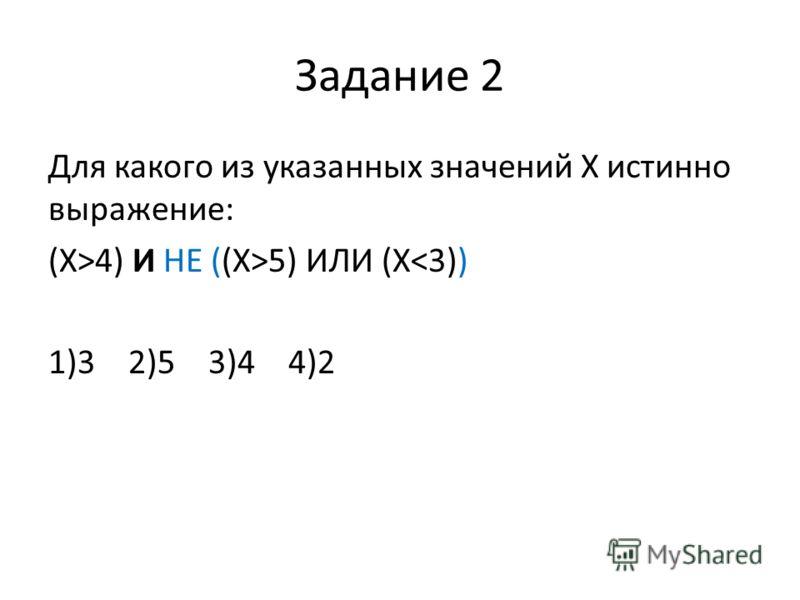 Задание 2 Для какого из указанных значений Х истинно выражение: (Х>4) И НЕ ((Х>5) ИЛИ (Х
