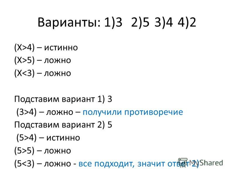 Варианты: 1)32)53)44)2 (Х>4) – истинно (Х>5) – ложно (Х4) – ложно – получили противоречие Подставим вариант 2) 5 (5>4) – истинно (5>5) – ложно (5