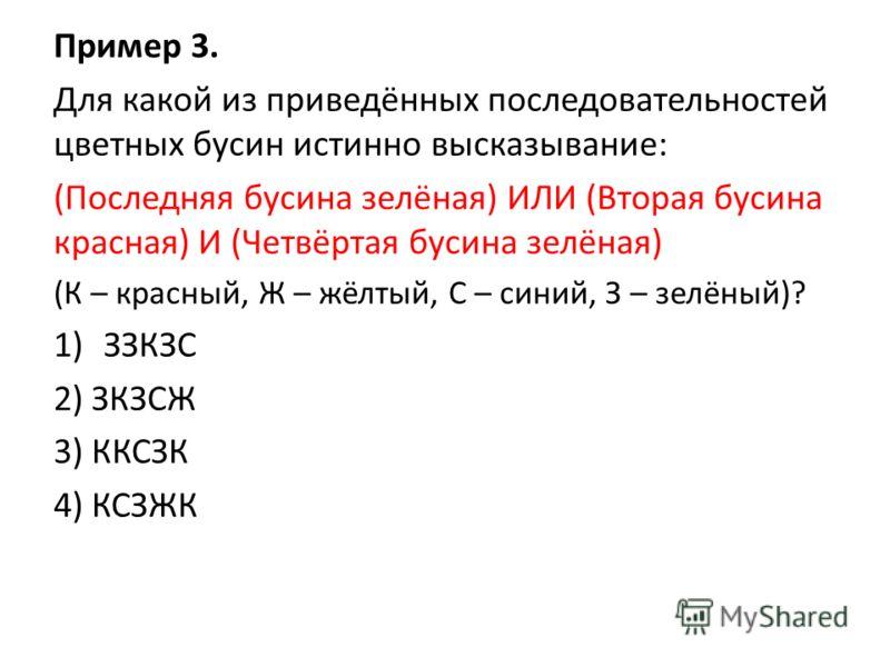 Пример 3. Для какой из приведённых последовательностей цветных бусин истинно высказывание: (Последняя бусина зелёная) ИЛИ (Вторая бусина красная) И (Четвёртая бусина зелёная) (К – красный, Ж – жёлтый, С – синий, З – зелёный)? 1)ЗЗКЗС 2) ЗКЗСЖ 3) ККСЗ