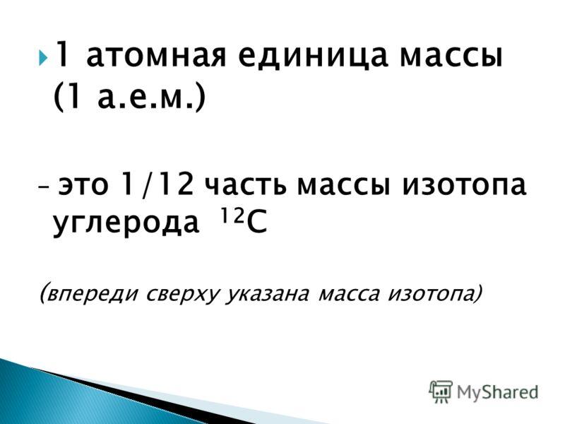 1 атомная единица массы (1 а.е.м.) – это 1/12 часть массы изотопа углерода 12 C ( впереди сверху указана масса изотопа)
