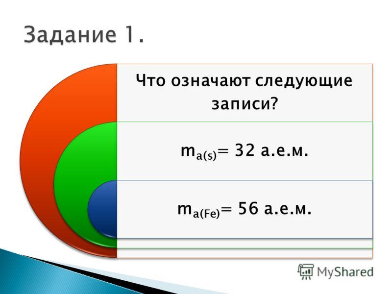 Что означают следующие записи? mа(s)= 32 а.е.м. mа(Fe)= 56 а.е.м.