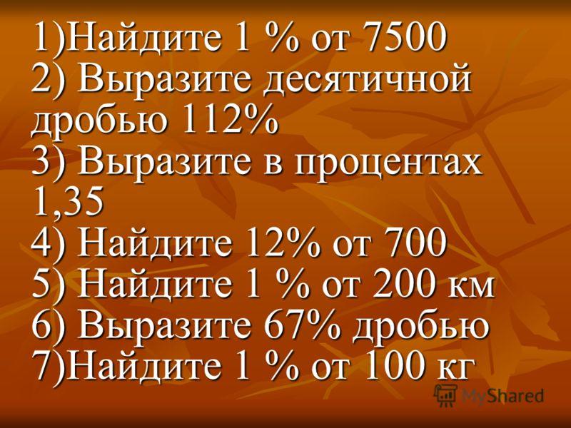 1)Найдите 1 % от 7500 2) Выразите десятичной дробью 112% 3) Выразите в процентах 1,35 4) Найдите 12% от 700 5) Найдите 1 % от 200 км 6) Выразите 67% дробью 7)Найдите 1 % от 100 кг