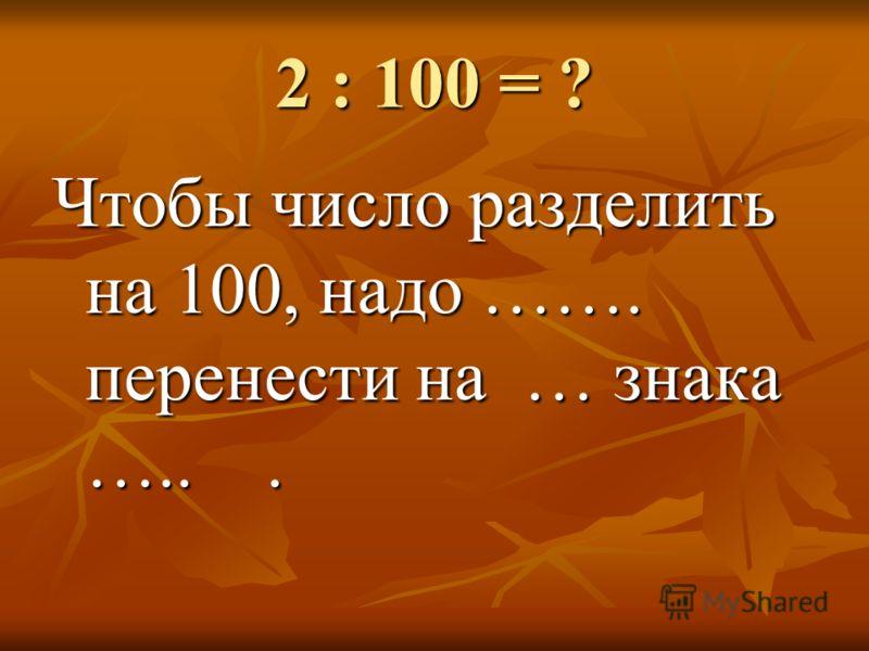 2 : 100 = ? Чтобы число разделить на 100, надо ……. перенести на … знака …...
