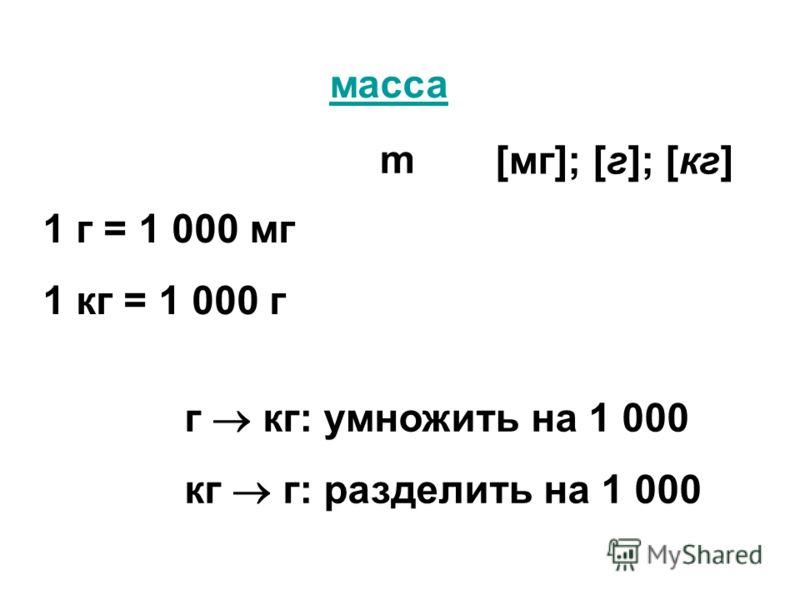масса m [мг]; [г]; [кг] 1 г = 1 000 мг 1 кг = 1 000 г г кг: умножить на 1 000 кг г: разделить на 1 000