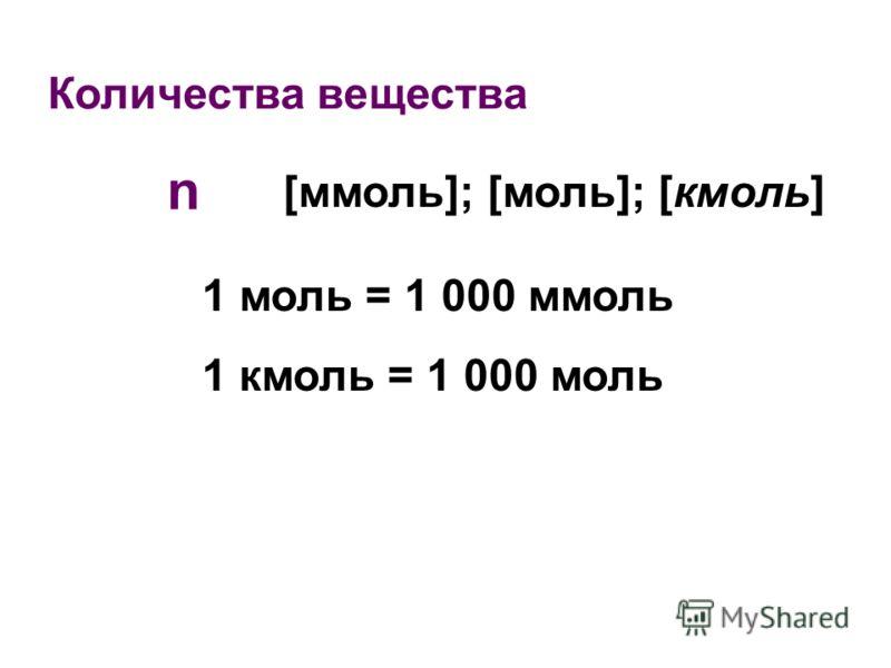 Количества вещества n [ммоль]; [моль]; [кмоль] 1 моль = 1 000 ммоль 1 кмоль = 1 000 моль