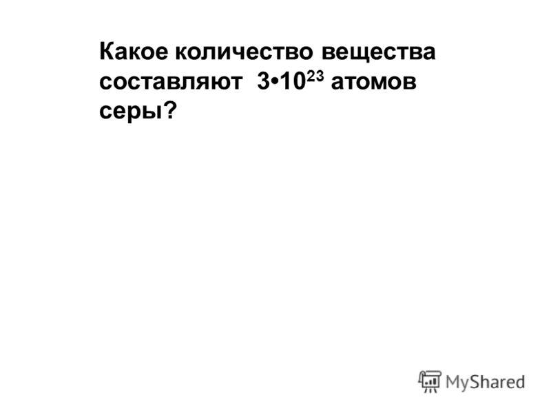Какое количество вещества составляют 310 23 атомов серы?