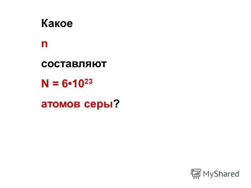 Какое n составляют N = 610 23 атомов серы?