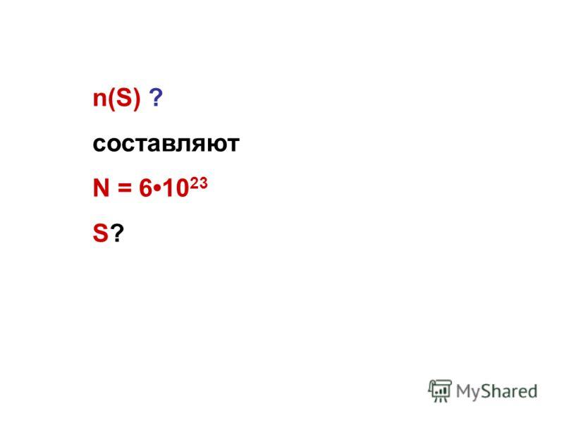 n(S) ? составляют N = 610 23 S?