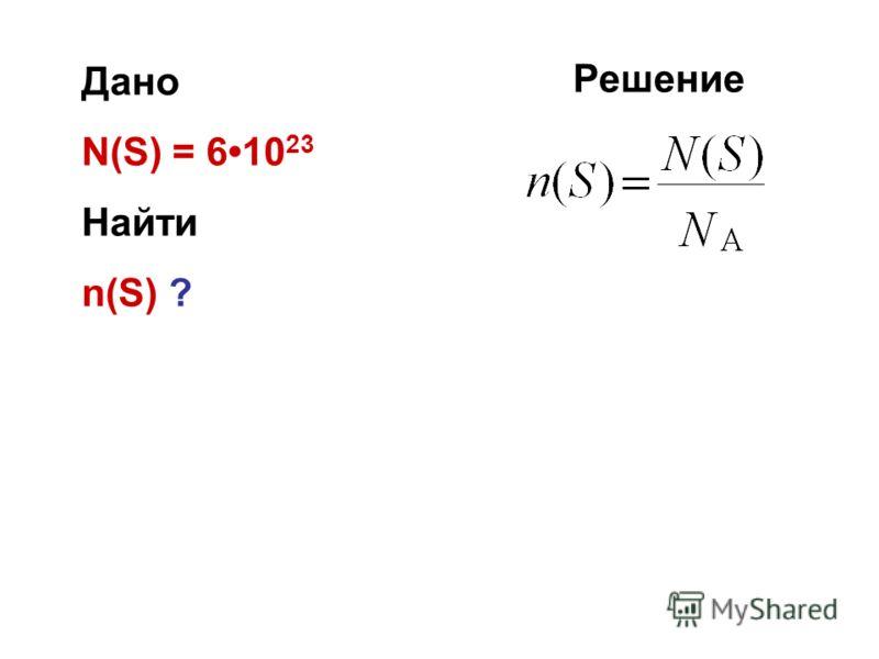 Дано N(S) = 610 23 Найти n(S) ? Решение