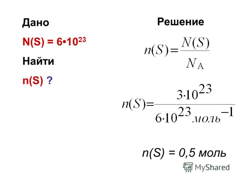Дано N(S) = 610 23 Найти n(S) ? Решение n(S) = 0,5 моль