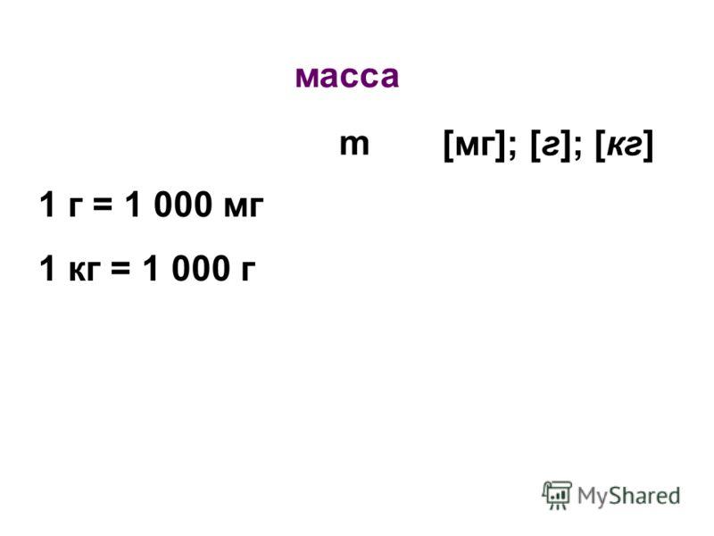 масса m [мг]; [г]; [кг] 1 г = 1 000 мг 1 кг = 1 000 г