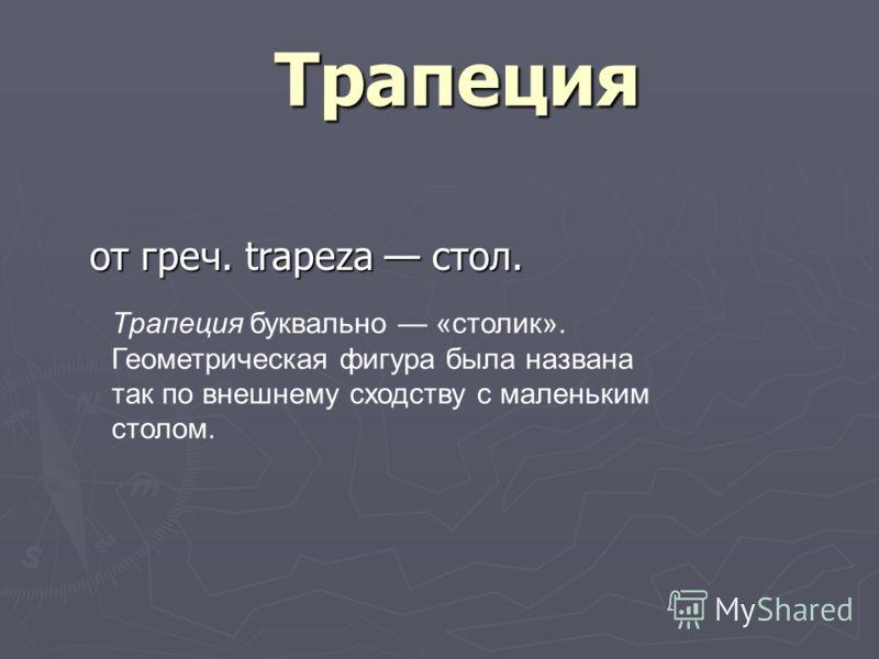Трапеция от греч. trapeza стол. Трапеция буквально «столик». Геометрическая фигура была названа так по внешнему сходству с маленьким столом.