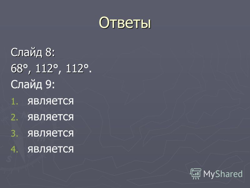 Ответы Слайд 8: 68, 112 112 68°, 112°, 112°. Слайд 9: 1. 1. является 2. 2. является 3. 3. является 4. 4. является