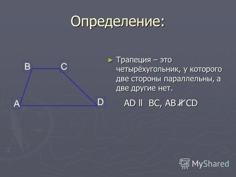 Определение: Трапеция – это четырёхугольник, у которого две стороны параллельны, а две другие нет. Трапеция – это четырёхугольник, у которого две стороны параллельны, а две другие нет. А BC D AD ll BC, AB ll CD