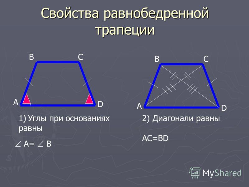 Свойства равнобедренной трапеции А B А D C CB D 1)Углы при основаниях равны A= B 2) Диагонали равны AC=BD