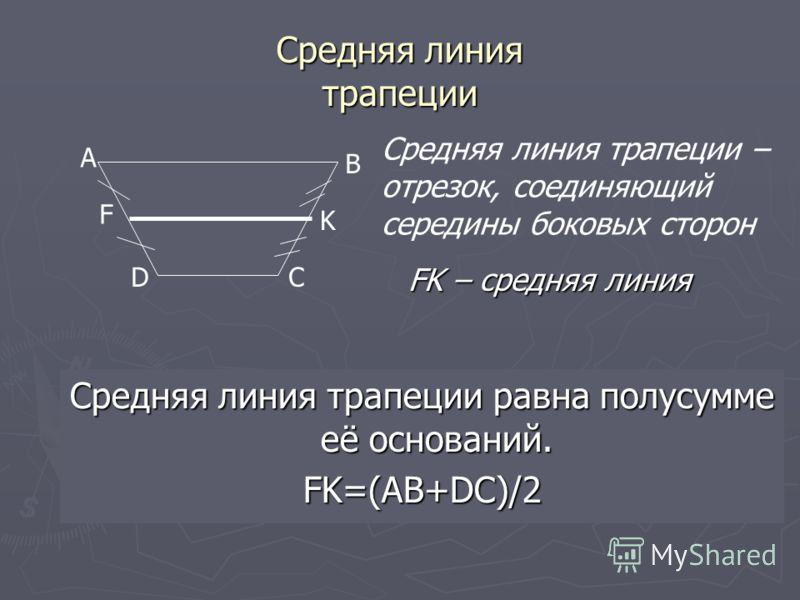 Средняя линия трапеции Средняя линия трапеции равна полусумме её оснований. FK=(AB+DC)/2 A B CD F K Средняя линия трапеции – отрезок, соединяющий середины боковых сторон FK – средняя линия