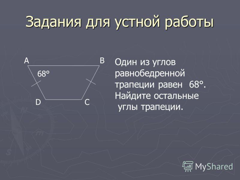 Задания для устной работы AB CD Один из углов равнобедренной трапеции равен 68°. Найдите остальные углы трапеции. 68°