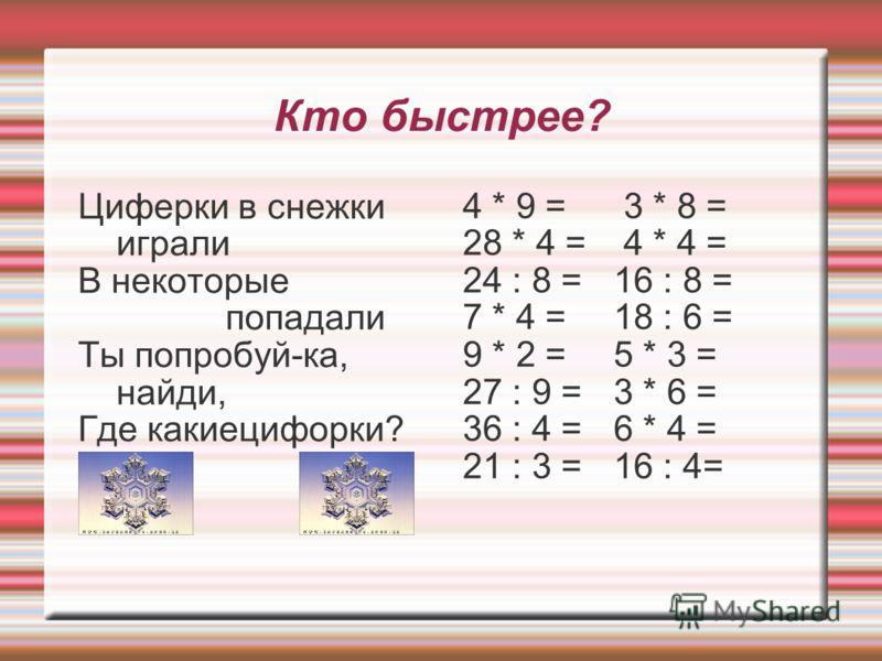 Кто быстрее? Циферки в снежки играли В некоторые попадали Ты попробуй-ка, найди, Где какиецифорки? 4 * 9 = 3 * 8 = 28 * 4 = 4 * 4 = 24 : 8 =16 : 8 = 7 * 4 =18 : 6 = 9 * 2 = 5 * 3 = 27 : 9 =3 * 6 = 36 : 4 =6 * 4 = 21 : 3 =16 : 4=