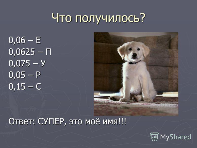 Что получилось? 0,06 – Е 0,0625 – П 0,075 – У 0,05 – Р 0,15 – С Ответ: СУПЕР, это моё имя!!!