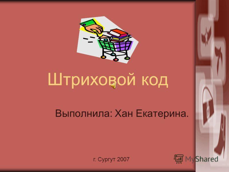 г. Сургут 2007 Штриховой код Выполнила: Хан Екатерина.