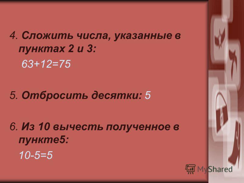 4. Сложить числа, указанные в пунктах 2 и 3: 63+12=75 5. Отбросить десятки: 5 6. Из 10 вычесть полученное в пункте5: 10-5=5