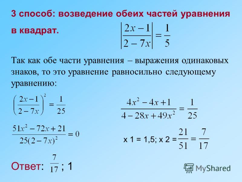 3 способ: возведение обеих частей уравнения в квадрат. Так как обе части уравнения – выражения одинаковых знаков, то это уравнение равносильно следующему уравнению: x 1 = 1,5; x 2 = Ответ: ; 1