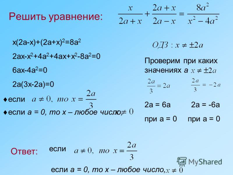Решить уравнение: Ответ: Проверим при каких значениях а если если а = 0, то х – любое число, x(2a-x)+(2a+x) 2 =8a 2 2ax-x 2 +4a 2 +4ax+x 2 -8a 2 =0 6ax-4a 2 =0 2a(3x-2a)=0 если если а = 0, то х – любое число, 2a = 6a2a = -6a при a = 0