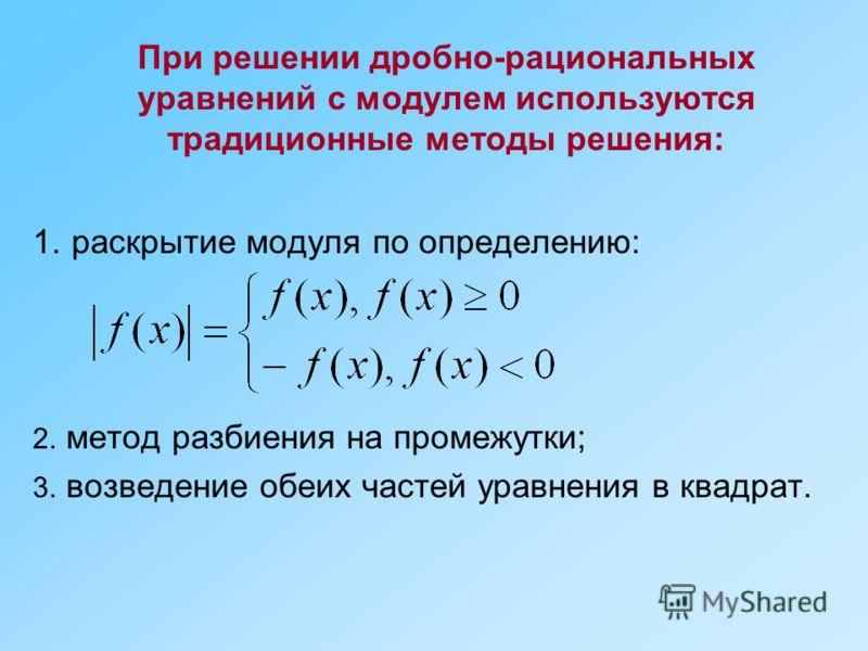 При решении дробно-рациональных уравнений с модулем используются традиционные методы решения: 1. раскрытие модуля по определению: 2. метод разбиения на промежутки; 3. возведение обеих частей уравнения в квадрат.
