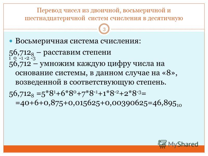 Перевод чисел из двоичной, восьмеричной и шестнадцатеричной систем счисления в десятичную Восьмеричная система счисления: 56,712 8 – расставим степени 56,712 – умножим каждую цифру числа на основание системы, в данном случае на «8», возведенной в соо