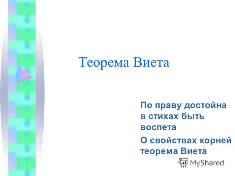 Теорема Виета По праву достойна в стихах быть воспета О свойствах корней теорема Виета