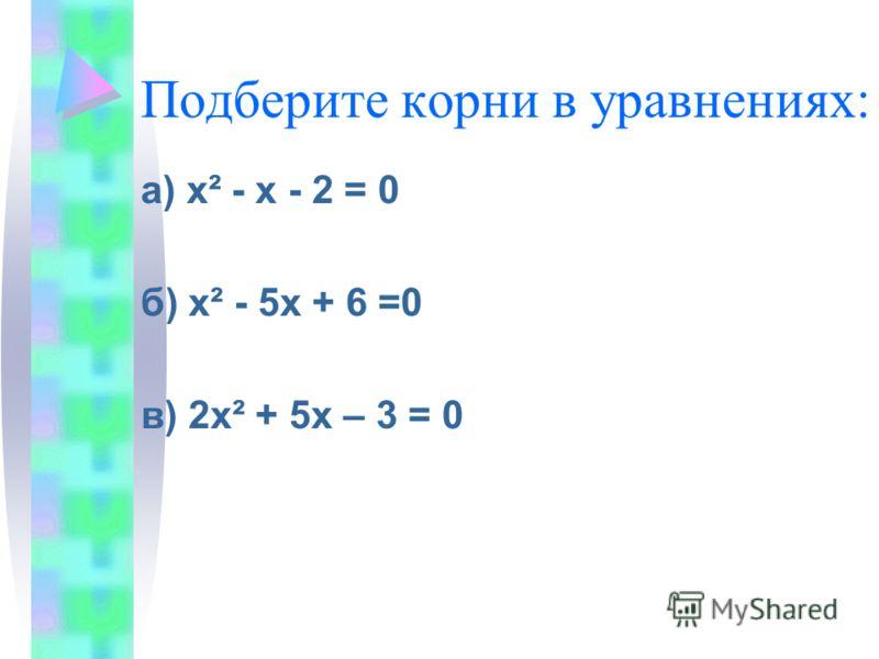 Подберите корни в уравнениях: а) х² - х - 2 = 0 б) х² - 5х + 6 =0 в) 2х² + 5х – 3 = 0