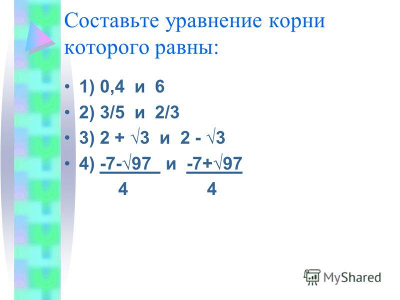 Составьте уравнение корни которого равны: 1) 0,4 и 6 2) 3/5 и 2/3 3) 2 + 3 и 2 - 3 4) -7-97 и -7+97 4 4