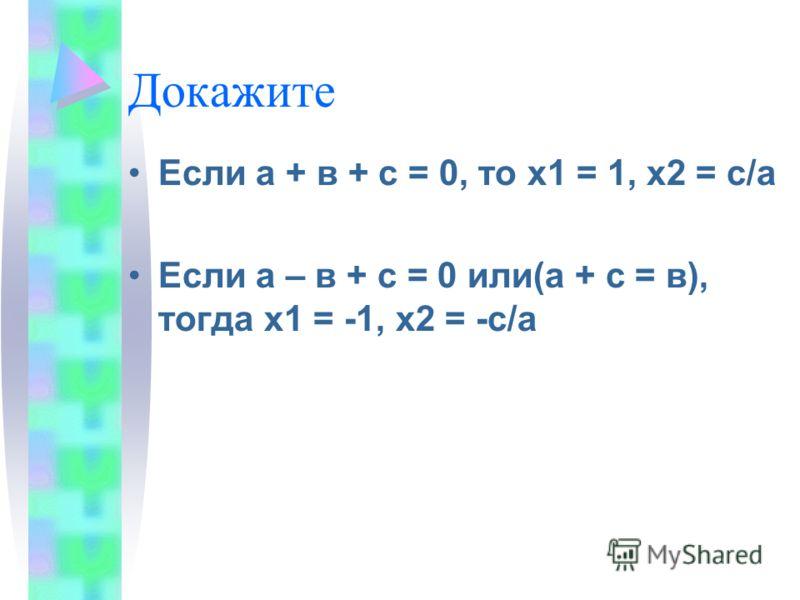 Докажите Если а + в + с = 0, то х1 = 1, х2 = с/а Если а – в + с = 0 или(а + с = в), тогда х1 = -1, х2 = -с/а