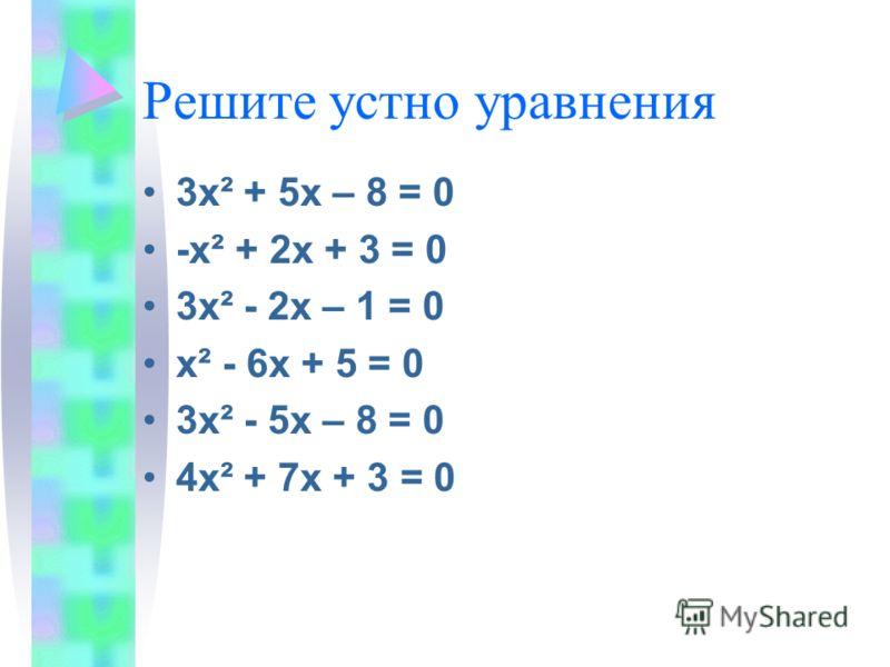 Решите устно уравнения 3х ² + 5х – 8 = 0 -х² + 2х + 3 = 0 3х² - 2х – 1 = 0 х² - 6х + 5 = 0 3х² - 5х – 8 = 0 4х² + 7х + 3 = 0