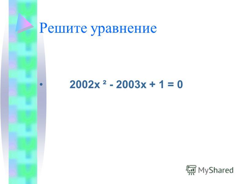 Решите уравнение 2002х ² - 2003х + 1 = 0
