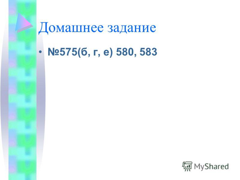 Домашнее задание 575(б, г, е) 580, 583